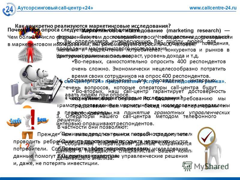 Аутсорсинговый call-центр «24»www.callcentre-24.ru Маркетинговое исследование (marketing research) форма бизнес - исследования и направление прикладной социологии, которое фокусируется на понимании поведения, желаний и предпочтений потребителей, конк