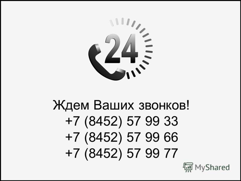 Ждем Ваших звонков! +7 (8452) 57 99 33 +7 (8452) 57 99 66 +7 (8452) 57 99 77