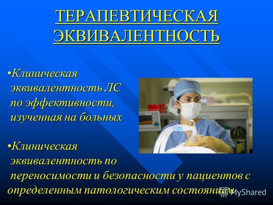 ТЕРАПЕВТИЧЕСКАЯ ЭКВИВАЛЕНТНОСТЬ КлиническаяКлиническая эквивалентность ЛС эквивалентность ЛС по эффективности, по эффективности, изученная на больных изученная на больных КлиническаяКлиническая эквивалентность по эквивалентность по переносимости и бе