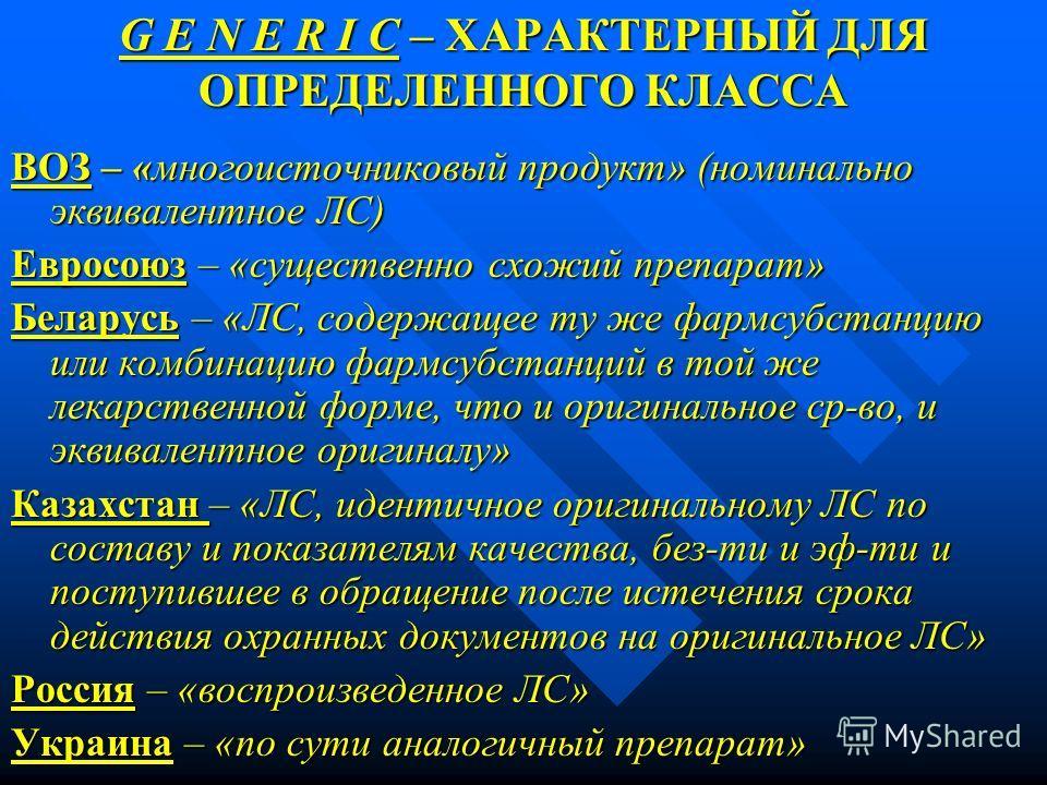 G E N E R I C – ХАРАКТЕРНЫЙ ДЛЯ ОПРЕДЕЛЕННОГО КЛАССА ВОЗ – «многоисточниковый продукт» (номинально эквивалентное ЛС) Евросоюз – «существенно схожий препарат» Беларусь – «ЛС, содержащее ту же фармсубстанцию или комбинацию фармсубстанций в той же лекар