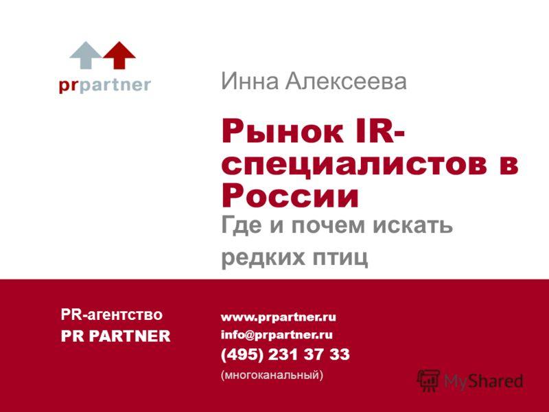 www.prpartner.ru info@prpartner.ru (495) 231 37 33 (многоканальный) Инна Алексеева Рынок IR- специалистов в России Где и почем искать редких птиц PR-агентство PR PARTNER