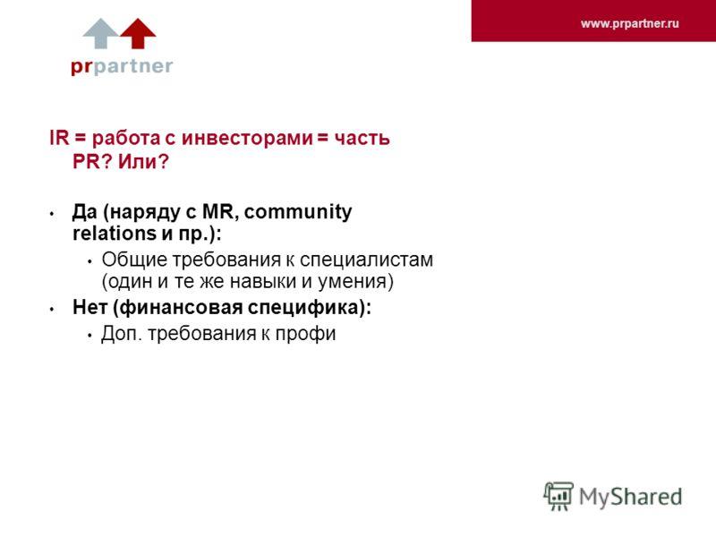www.prpartner.ru IR = работа с инвесторами = часть PR? Или? Да (наряду с MR, community relations и пр.): Общие требования к специалистам (один и те же навыки и умения) Нет (финансовая специфика): Доп. требования к профи