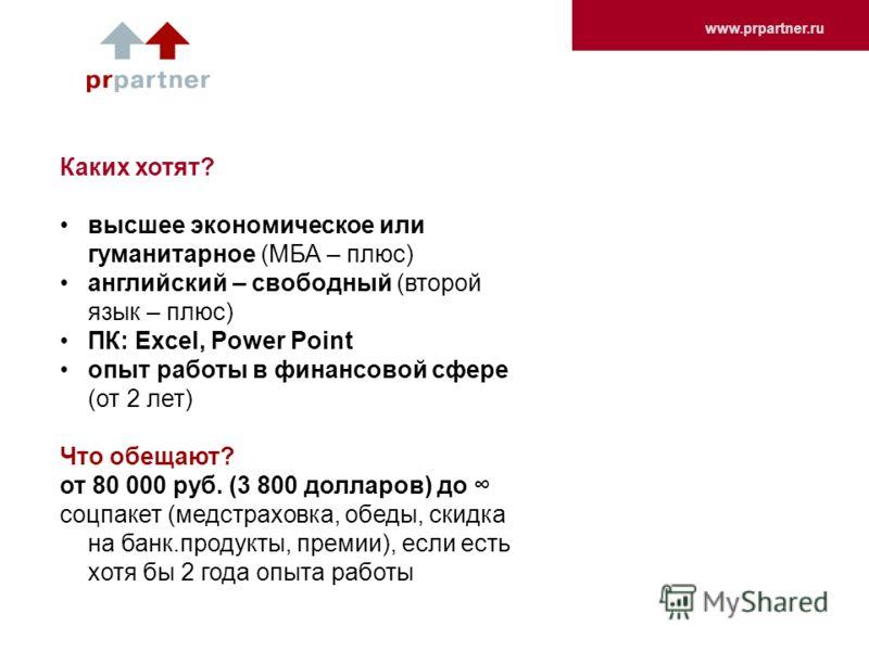 www.prpartner.ru Каких хотят? высшее экономическое или гуманитарное (МБА – плюс) английский – свободный (второй язык – плюс) ПК: Excel, Power Point опыт работы в финансовой сфере (от 2 лет) Что обещают? от 80 000 руб. (3 800 долларов) до соцпакет (ме
