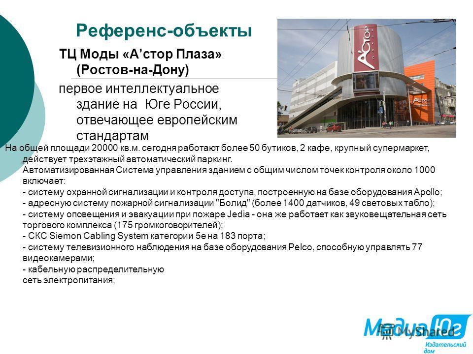 Референс-объекты ТЦ Моды «Астор Плаза» (Ростов-на-Дону) первое интеллектуальное здание на Юге России, отвечающее европейским стандартам На общей площади 20000 кв.м. сегодня работают более 50 бутиков, 2 кафе, крупный супермаркет, действует трехэтажный