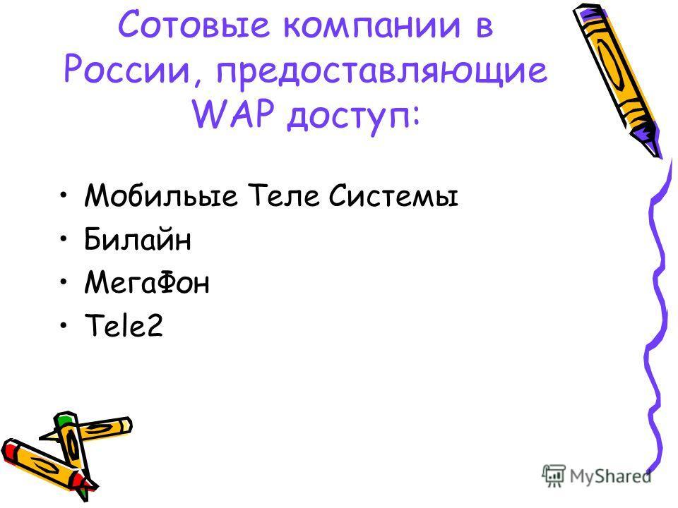 Сотовые компании в России, предоставляющие WAP доступ: Мобильые Теле Системы Билайн МегаФон Tele2