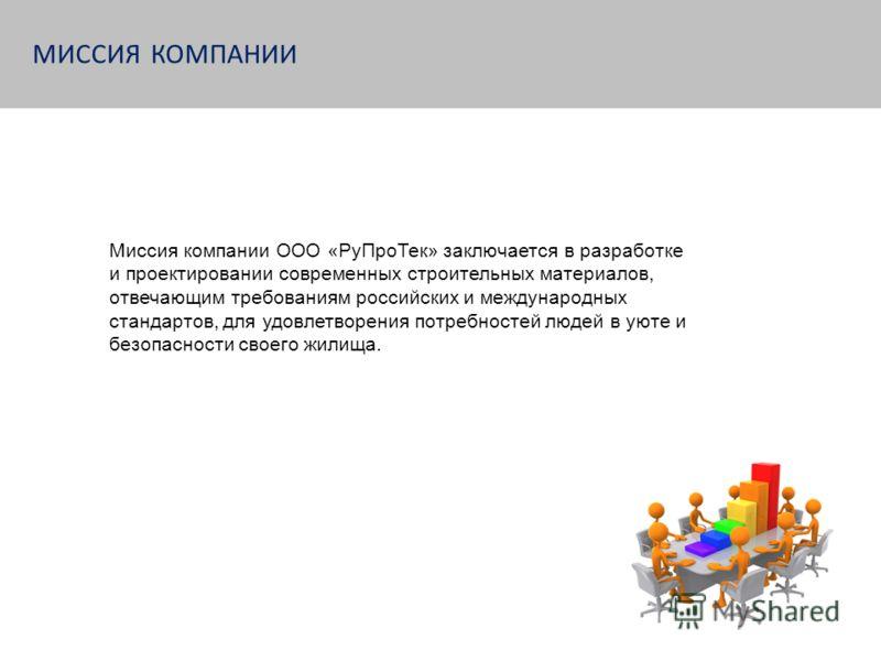 МИССИЯ КОМПАНИИ Миссия компании ООО «РуПроТек» заключается в разработке и проектировании современных строительных материалов, отвечающим требованиям российских и международных стандартов, для удовлетворения потребностей людей в уюте и безопасности св