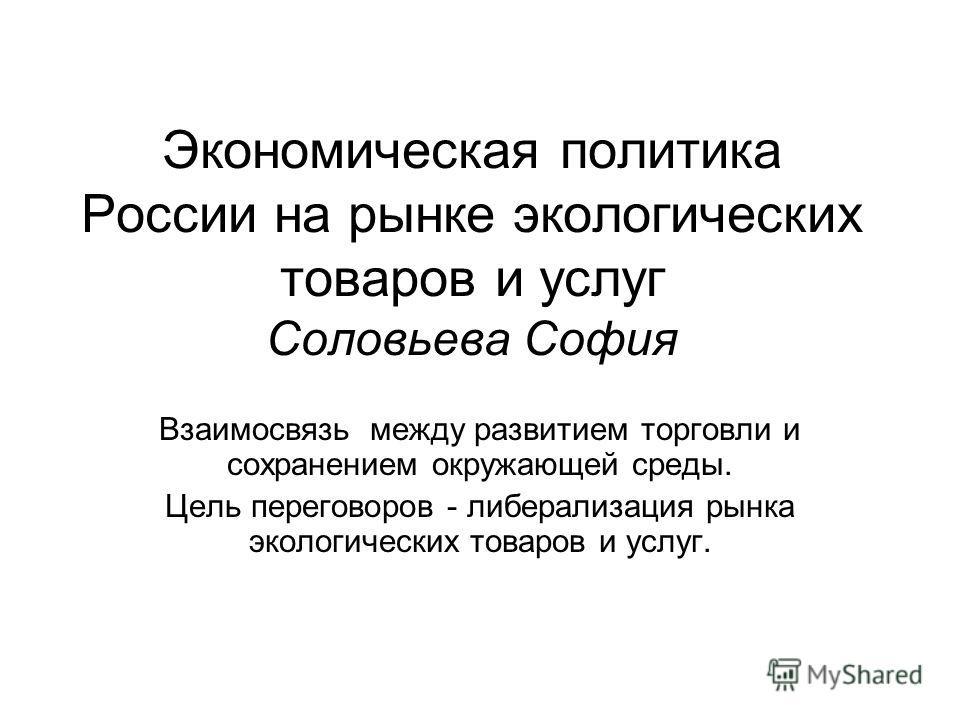 Экономическая политика России на рынке экологических товаров и услуг Соловьева София Взаимосвязь между развитием торговли и сохранением окружающей среды. Цель переговоров - либерализация рынка экологических товаров и услуг.