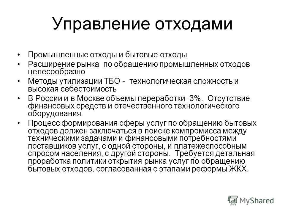 Управление отходами Промышленные отходы и бытовые отходы Расширение рынка по обращению промышленных отходов целесообразно Методы утилизации ТБО - технологическая сложность и высокая себестоимость В России и в Москве объемы переработки -3%. Отсутствие