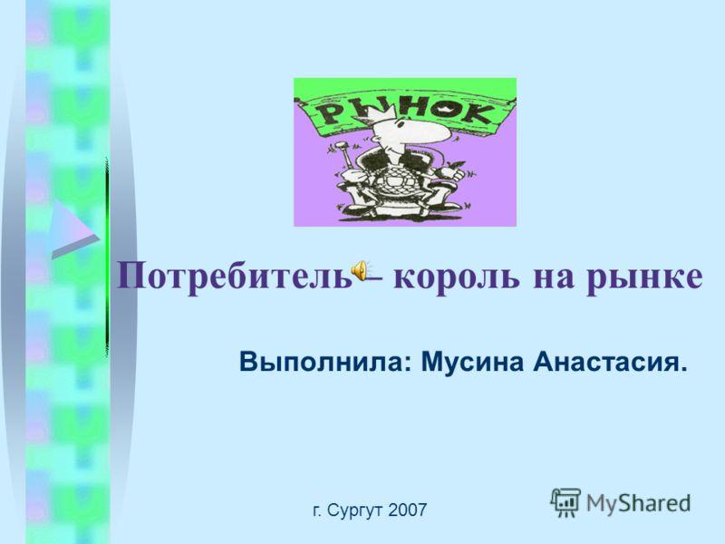 Потребитель – король на рынке Выполнила: Мусина Анастасия. г. Сургут 2007