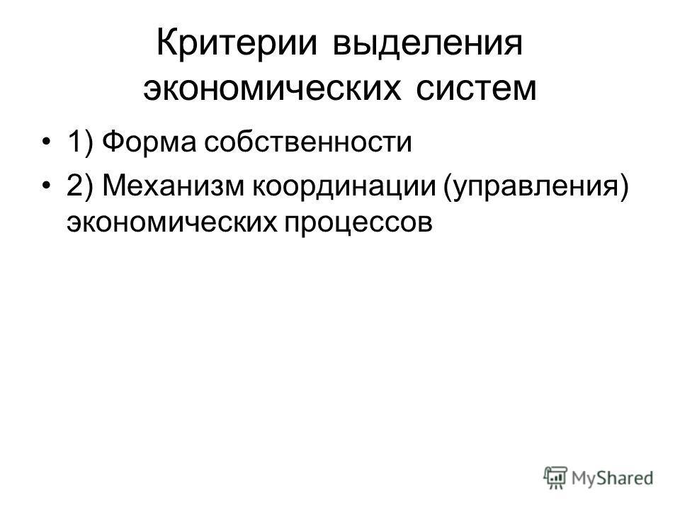 Критерии выделения экономических систем 1) Форма собственности 2) Механизм координации (управления) экономических процессов