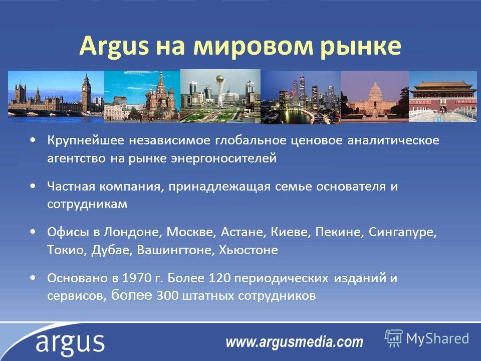 Argus на мировом рынке Крупнейшее независимое глобальное ценовое аналитическое агентство на рынке энергоносителей Частная компания, принадлежащая семье основателя и сотрудникам Офисы в Лондоне, Москве, Астане, Киеве, Пекине, Сингапуре, Токио, Дубае,