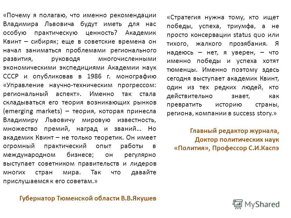 «Почему я полагаю, что именно рекомендации Владимира Львовича будут иметь для нас особую практическую ценность? Академик Квинт – сибиряк; еще в советские времена он начал заниматься проблемами регионального развития, руководя многочисленными экономич
