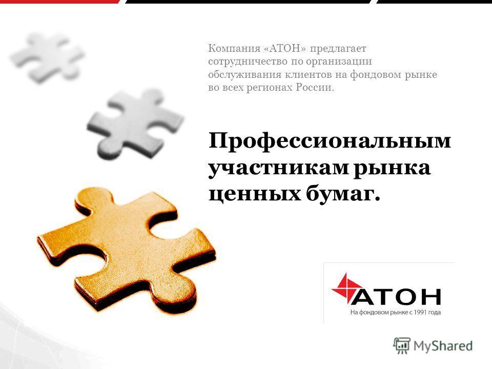 Профессиональным участникам рынка ценных бумаг. Компания «АТОН» предлагает сотрудничество по организации обслуживания клиентов на фондовом рынке во всех регионах России.