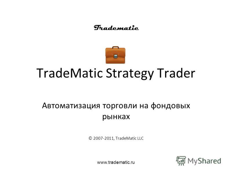 www.tradematic.ru TradeMatic Strategy Trader Автоматизация торговли на фондовых рынках © 2007-2011, TradeMatic LLC