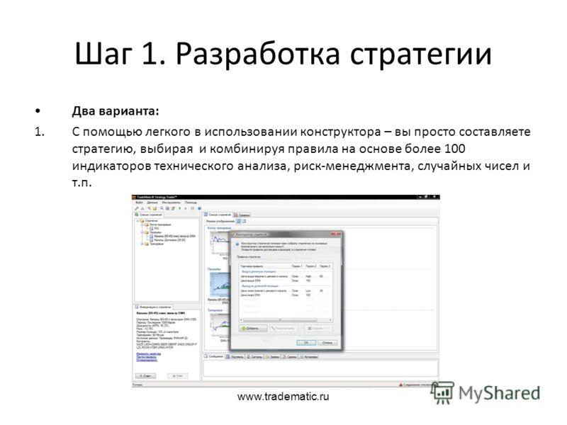 www.tradematic.ru Шаг 1. Разработка стратегии Два варианта: 1.С помощью легкого в использовании конструктора – вы просто составляете стратегию, выбира