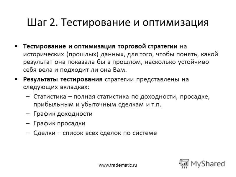 www.tradematic.ru Шаг 2. Тестирование и оптимизация Тестирование и оптимизация торговой стратегии на исторических (прошлых) данных, для того, чтобы по