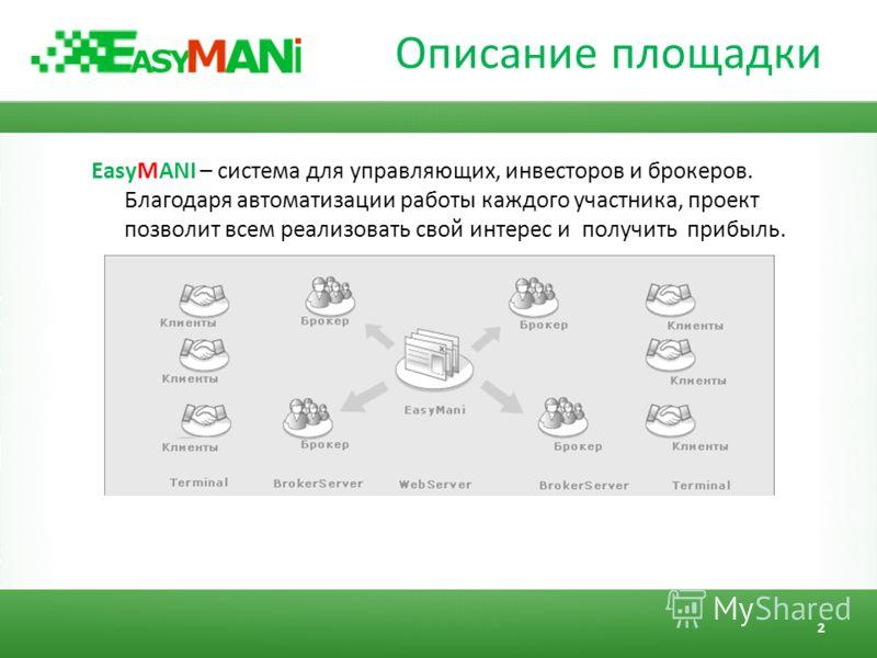 Описание площадки EasyMANI – система для управляющих, инвесторов и брокеров. Благодаря автоматизации работы каждого участника, проект позволит всем реализовать свой интерес и получить прибыль. 2