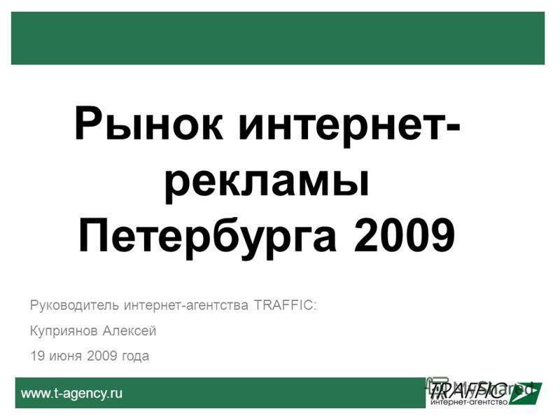 www.t-agency.ru Руководитель интернет-агентства TRAFFIC: Куприянов Алексей 19 июня 2009 года Рынок интернет- рекламы Петербурга 2009