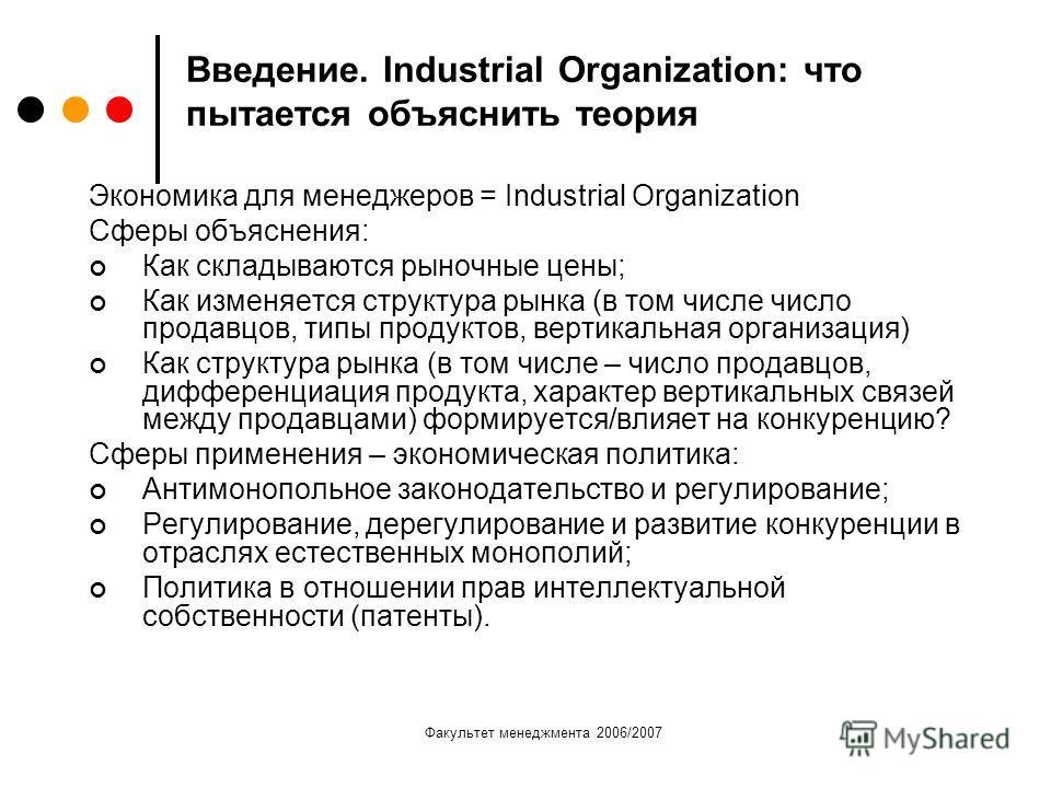 Факультет менеджмента 2006/2007 Введение. Industrial Organization: что пытается объяснить теория Экономика для менеджеров = Industrial Organization Сферы объяснения: Как складываются рыночные цены; Как изменяется структура рынка (в том числе число пр
