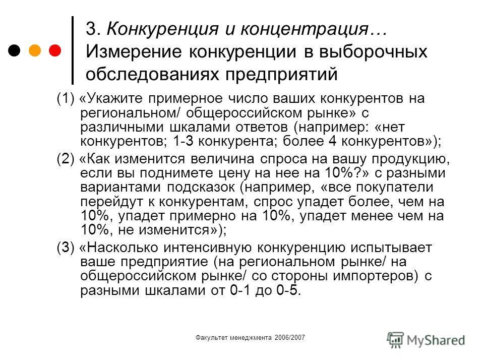Факультет менеджмента 2006/2007 3. Конкуренция и концентрация… Измерение конкуренции в выборочных обследованиях предприятий (1) «Укажите примерное число ваших конкурентов на региональном/ общероссийском рынке» с различными шкалами ответов (например: