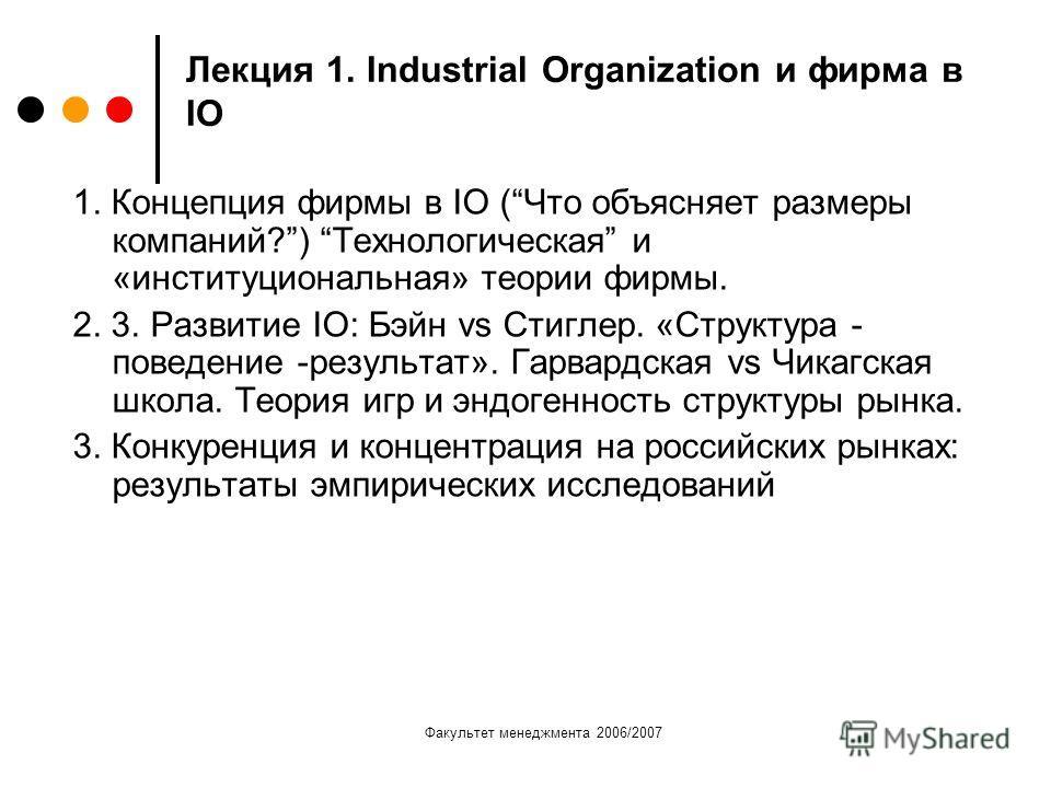 Факультет менеджмента 2006/2007 Лекция 1. Industrial Organization и фирма в IO 1. Концепция фирмы в IO (Что объясняет размеры компаний?) Технологическая и «институциональная» теории фирмы. 2. 3. Развитие IO: Бэйн vs Стиглер. «Структура - поведение -р