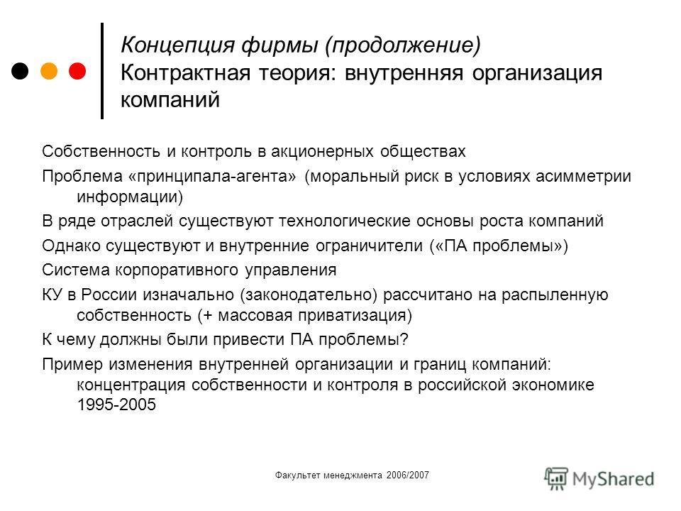 Факультет менеджмента 2006/2007 Концепция фирмы (продолжение) Контрактная теория: внутренняя организация компаний Собственность и контроль в акционерных обществах Проблема «принципала-агента» (моральный риск в условиях асимметрии информации) В ряде о