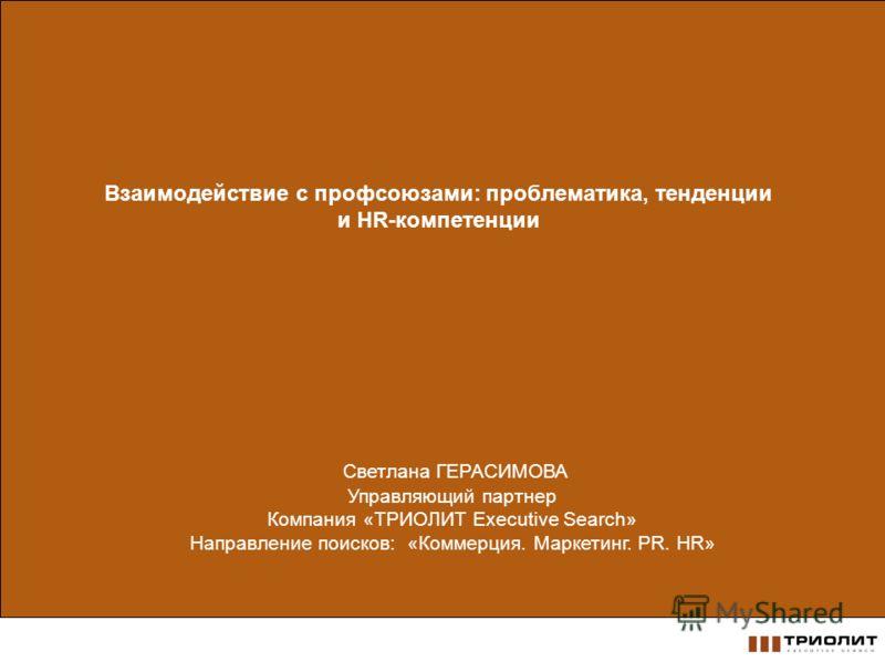 Взаимодействие с профсоюзами: проблематика, тенденции и HR-компетенции Светлана ГЕРАСИМОВА Управляющий партнер Компания «ТРИОЛИТ Executive Search» Направление поисков: «Коммерция. Маркетинг. PR. HR»