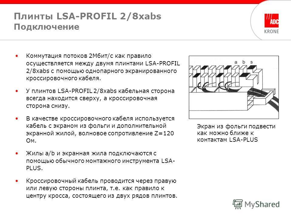 Коммутация потоков 2Мбит/с как правило осуществляется между двумя плинтами LSA-PROFIL 2/8xabs с помощью однопарного экранированного кроссировочного кабеля. У плинтов LSA-PROFIL 2/8xabs кабельная сторона всегда находится сверху, а кроссировочная сторо