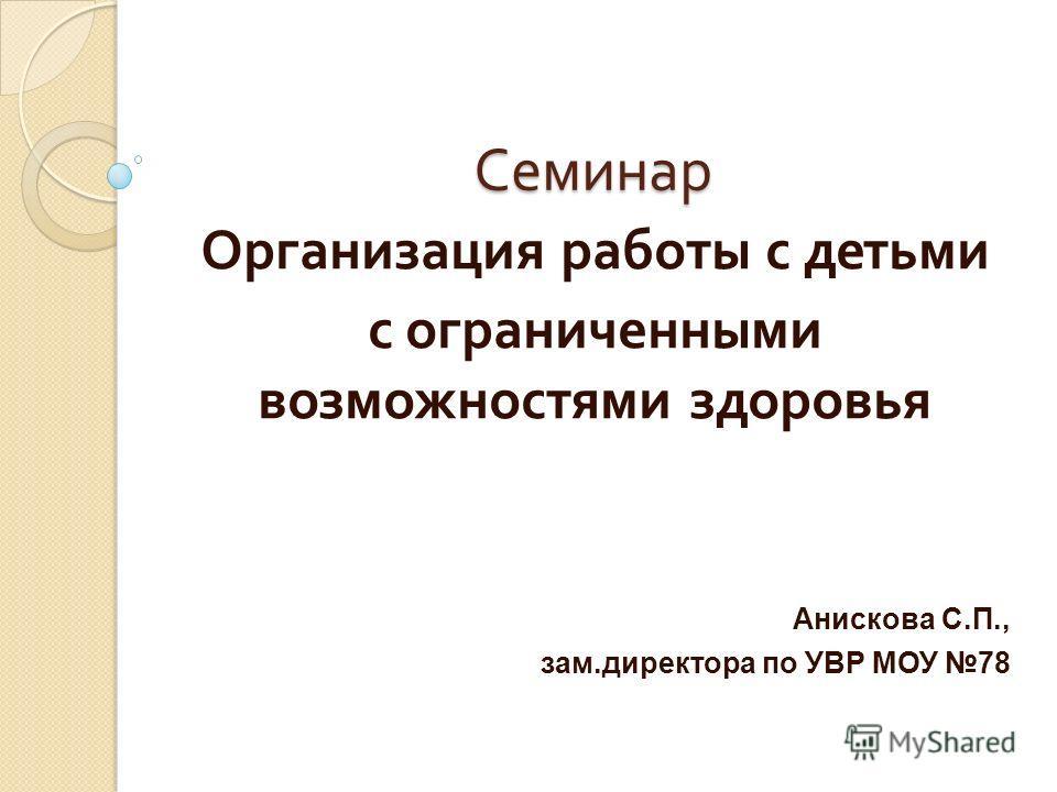 Семинар Организация работы с детьми с ограниченными возможностями здоровья Анискова С.П., зам.директора по УВР МОУ 78