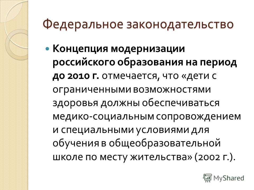 Федеральное законодательство Концепция модернизации российского образования на период до 2010 г. отмечается, что « дети с ограниченными возможностями здоровья должны обеспечиваться медико - социальным сопровождением и специальными условиями для обуче