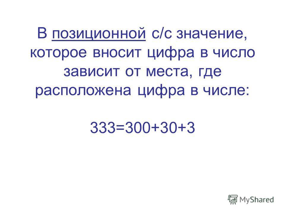 В позиционной с/с значение, которое вносит цифра в число зависит от места, где расположена цифра в числе: 333=300+30+3