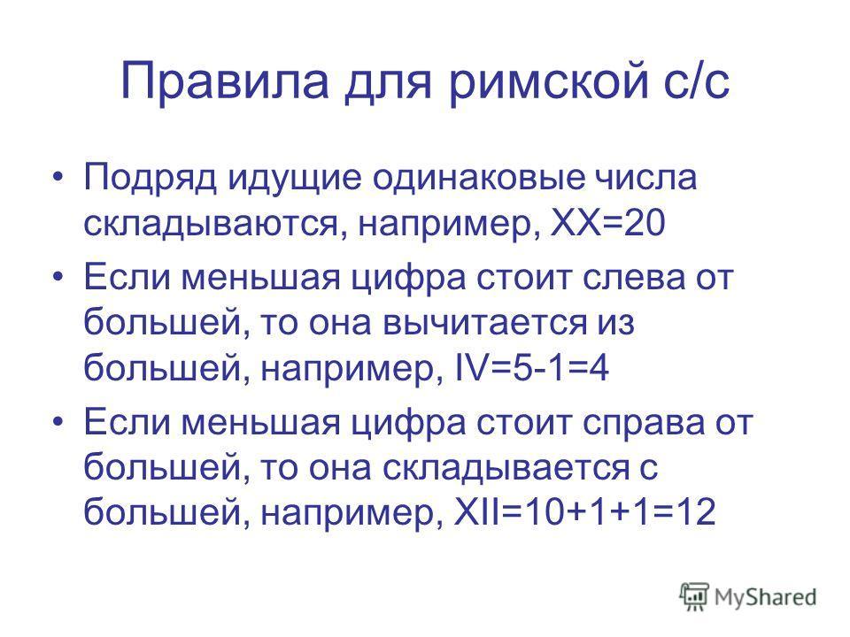 Правила для римской с/с Подряд идущие одинаковые числа складываются, например, ХХ=20 Если меньшая цифра стоит слева от большей, то она вычитается из большей, например, IV=5-1=4 Если меньшая цифра стоит справа от большей, то она складывается с большей