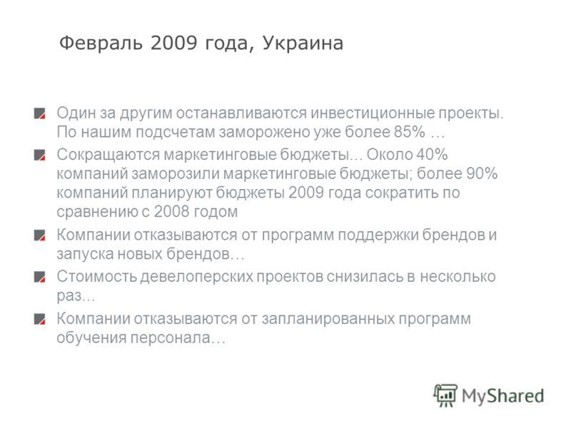3 Февраль 2009 года, Украина Один за другим останавливаются инвестиционные проекты. По нашим подсчетам заморожено уже более 85% … Сокращаются маркетинговые бюджеты... Около 40% компаний заморозили маркетинговые бюджеты; более 90% компаний планируют б