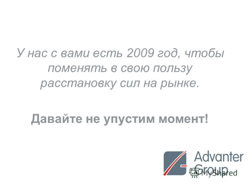 30 У нас с вами есть 2009 год, чтобы поменять в свою пользу расстановку сил на рынке. Давайте не упустим момент!