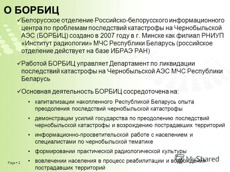 Page 2 Белорусское отделение Российско-белорусского информационного центра по проблемам последствий катастрофы на Чернобыльской АЭС (БОРБИЦ) создано в 2007 году в г. Минске как филиал РНИУП «Институт радиологии» МЧС Республики Беларусь (российское от