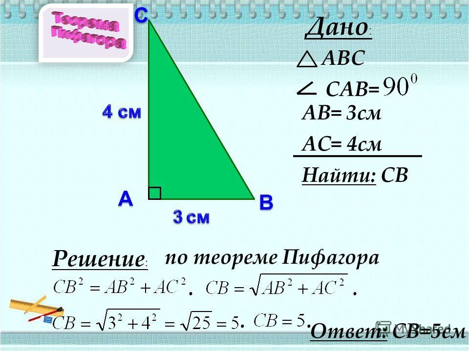 А ВС Дано : АВС САВ= АВ= 3см АС= 4см Найти: СВ Решение : по теореме Пифагора.... Ответ: СВ=5см