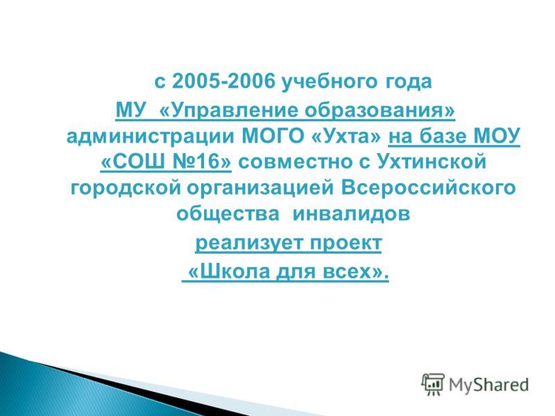 с 2005-2006 учебного года МУ «Управление образования» администрации МОГО «Ухта» на базе МОУ «СОШ 16» совместно с Ухтинской городской организацией Всероссийского общества инвалидов реализует проект «Школа для всех».