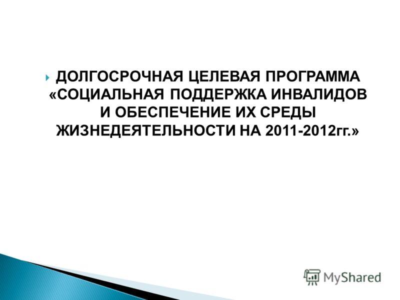 ДОЛГОСРОЧНАЯ ЦЕЛЕВАЯ ПРОГРАММА «СОЦИАЛЬНАЯ ПОДДЕРЖКА ИНВАЛИДОВ И ОБЕСПЕЧЕНИЕ ИХ СРЕДЫ ЖИЗНЕДЕЯТЕЛЬНОСТИ НА 2011-2012гг.»