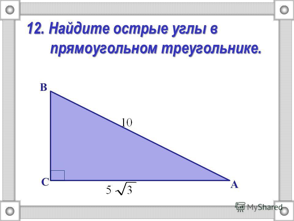 12. Найдите острые углы в прямоугольном треугольнике. А В С
