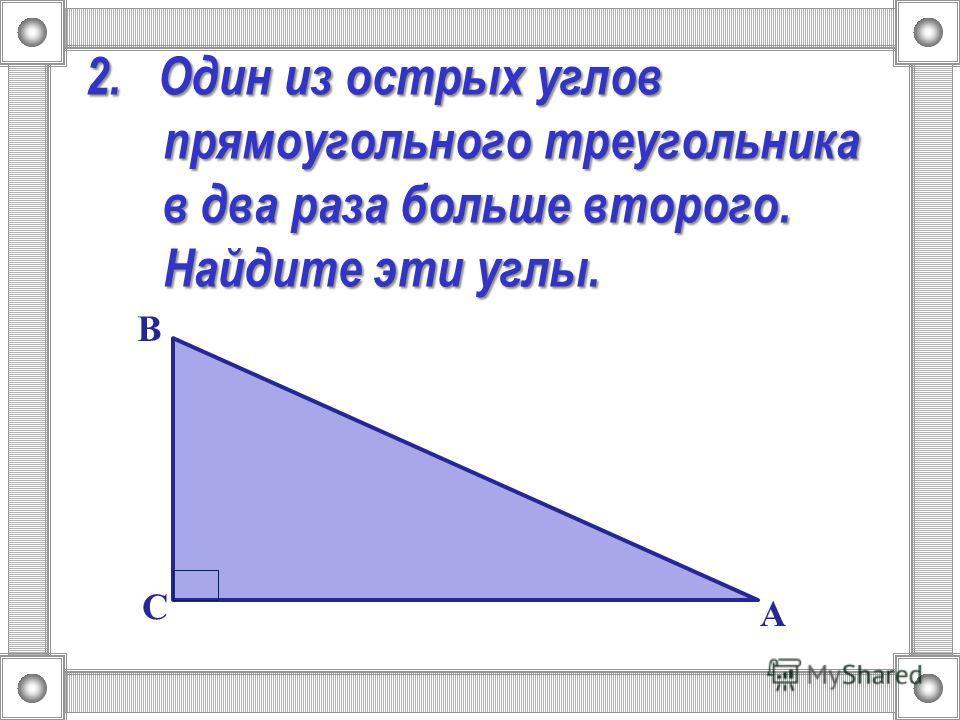 2. Один из острых углов прямоугольного треугольника в два раза больше второго. Найдите эти углы. А В С