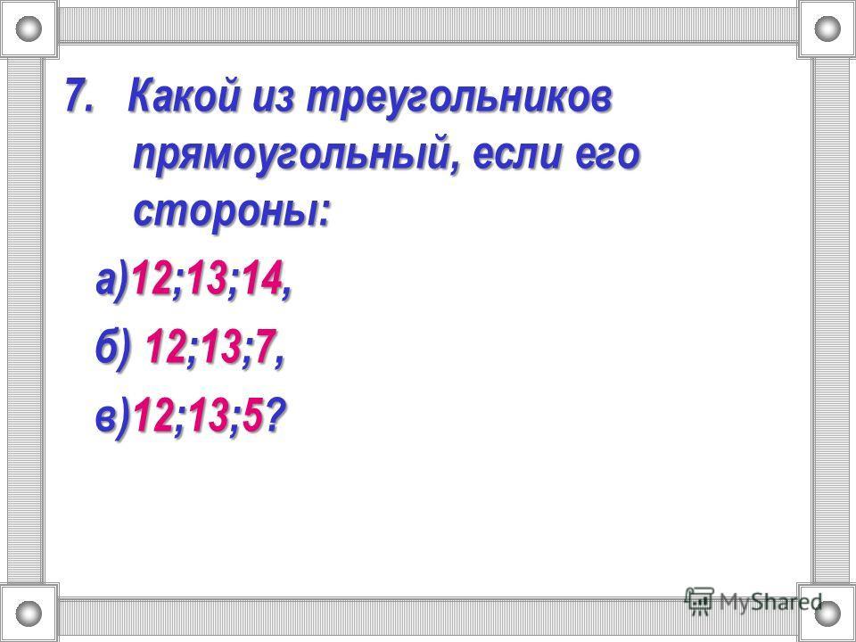 7. Какой из треугольников прямоугольный, если его стороны: а)12;13;14, а)12;13;14, б) 12;13;7, б) 12;13;7, в)12;13;5? в)12;13;5?