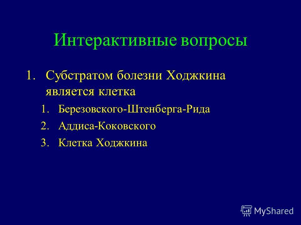 Интерактивные вопросы 1.Субстратом болезни Ходжкина является клетка 1.Березовского-Штенберга-Рида 2.Аддиса-Коковского 3.Клетка Ходжкина