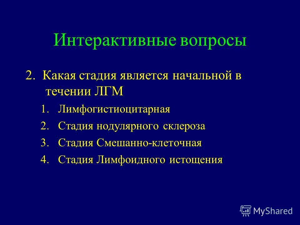 Интерактивные вопросы 2. Какая стадия является начальной в течении ЛГМ 1.Лимфогистиоцитарная 2.Стадия нодулярного склероза 3.Стадия Смешанно-клеточная 4.Стадия Лимфоидного истощения