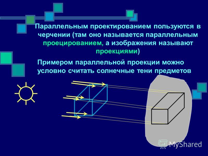 Параллельным проектированием пользуются в черчении (там оно называется параллельным проецированием, а изображения называют проекциями) Примером параллельной проекции можно условно считать солнечные тени предметов