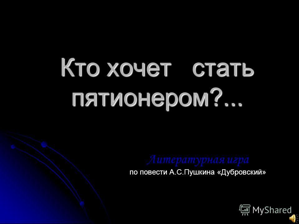 Кто хочет стать пятионером?... Литературная игра по повести А.С.Пушкина «Дубровский»