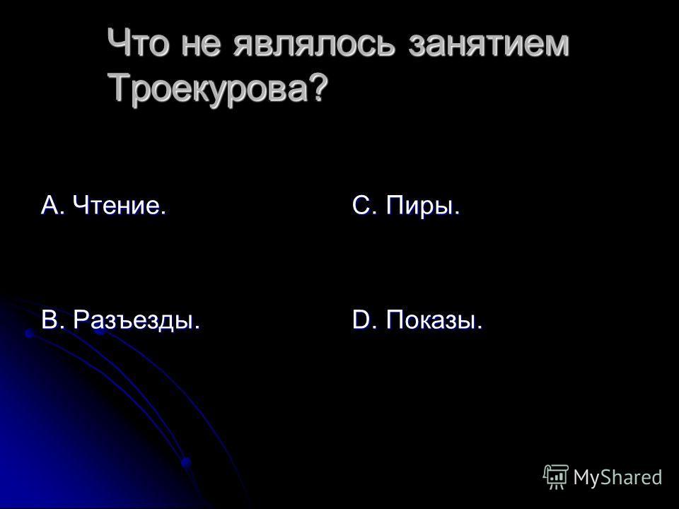 Что не являлось занятием Троекурова? А. Чтение. В. Разъезды. С. Пиры. D. Показы.