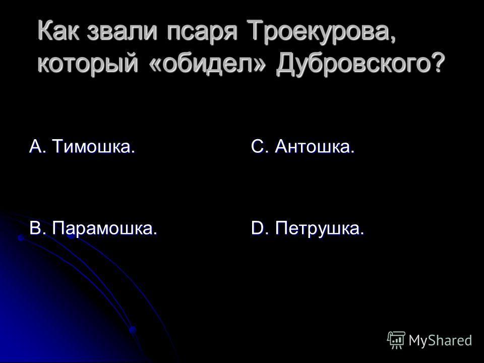 Как звали псаря Троекурова, который «обидел» Дубровского? А. Тимошка. В. Парамошка. С. Антошка. D. Петрушка.