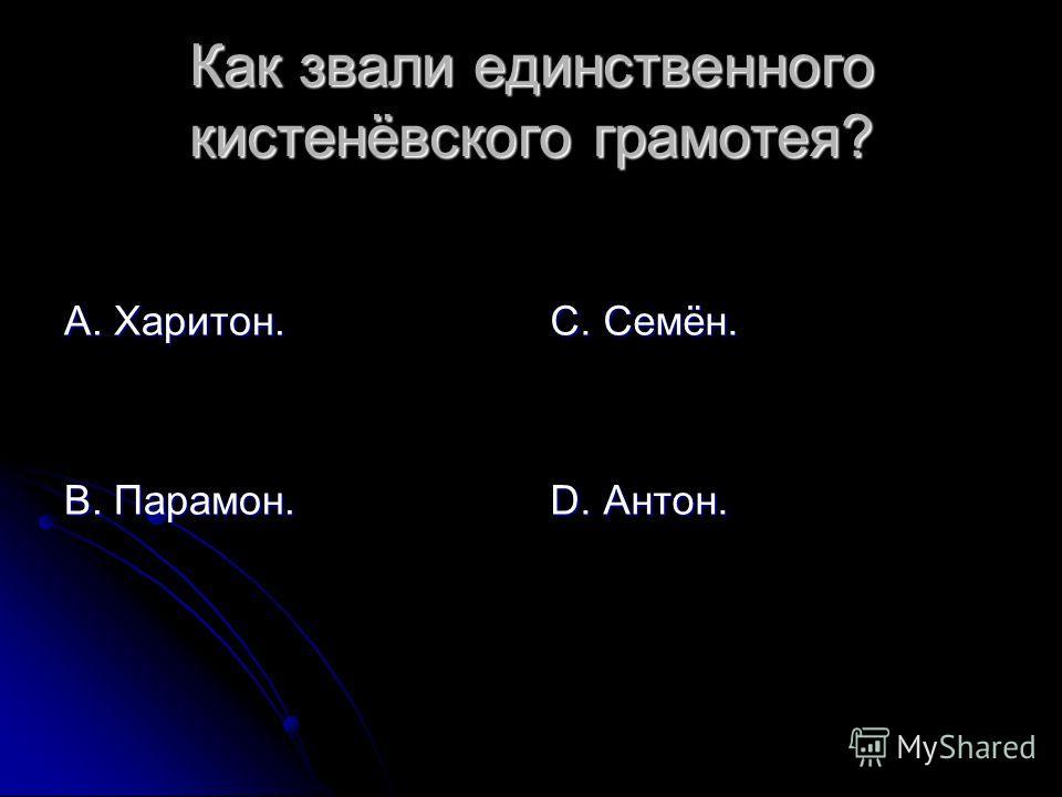 Как звали единственного кистенёвского грамотея? А. Харитон. В. Парамон. С. Семён. D. Антон.