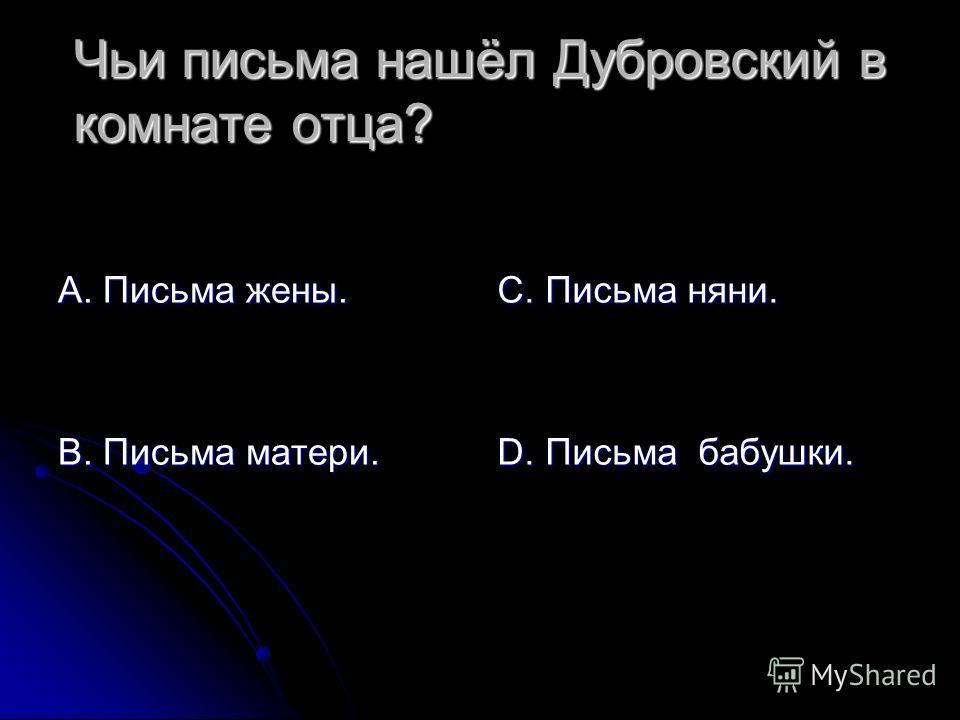 Чьи письма нашёл Дубровский в комнате отца? А. Письма жены. В. Письма матери. С. Письма няни. D. Письма бабушки.