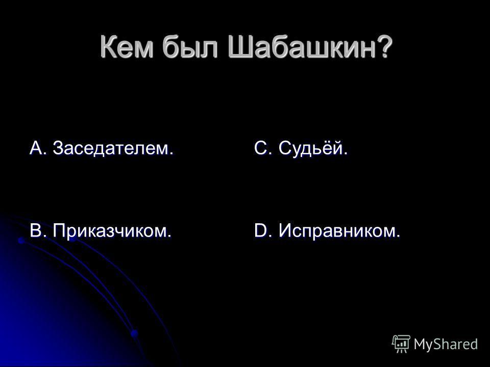 Кем был Шабашкин? А. Заседателем. В. Приказчиком. С. Судьёй. D. Исправником.